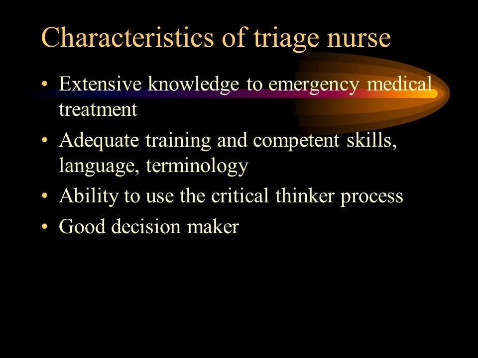 Characteristics of triage nurse Extensive knowledge to emergency medical treatment Adequate training and competent skills, language, terminology Ability to use the critical thinker process Good decision maker