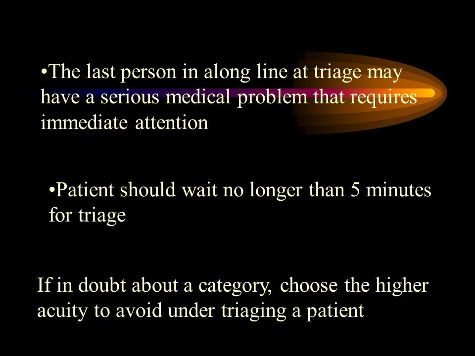 The last person in along line at triage may have a serious medical problem that requires immediate attention Patient should wait no longer than 5 minutes for triage If in doubt about a category, choose the higher acuity to avoid under triaging a patient