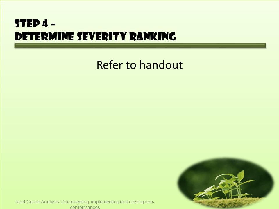 Step 4 – Determine severity ranking Refer to handout Root Cause Analysis: Documenting, implementing and closing non- conformances