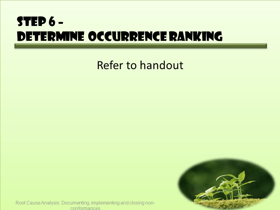 Step 6 – Determine occurrence ranking Refer to handout Root Cause Analysis: Documenting, implementing and closing non- conformances