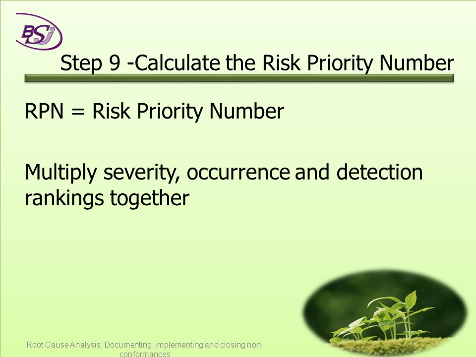Step 9 -Calculate the Risk Priority Number RPN = Risk Priority Number Multiply severity, occurrence and detection rankings together Root Cause Analysis: Documenting, implementing and closing non- conformances