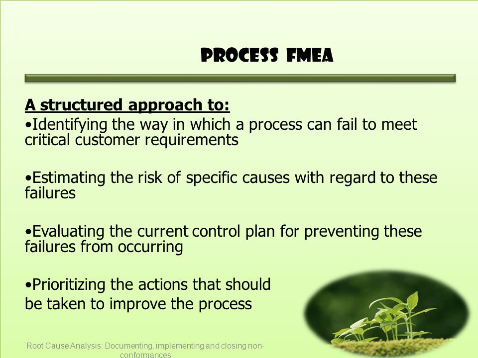 Process FMEA A structured approach to: Identifying the way in which a process can fail to meet critical customer requirements Estimating the risk of specific causes with regard to these failures Evaluating the current control plan for preventing these failures from occurring Prioritizing the actions that should be taken to improve the process Root Cause Analysis: Documenting, implementing and closing non- conformances