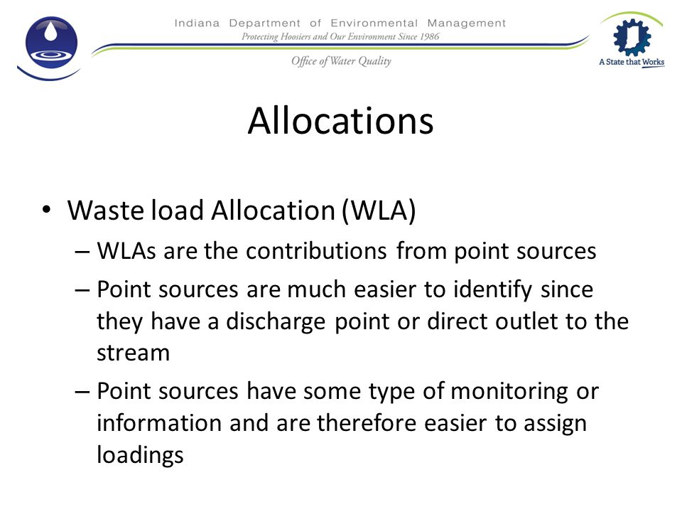 Allocations Waste load Allocation (WLA) – WLAs are the contributions from point sources – Point sources are much easier to identify since they have a discharge point or direct outlet to the stream – Point sources have some type of monitoring or information and are therefore easier to assign loadings