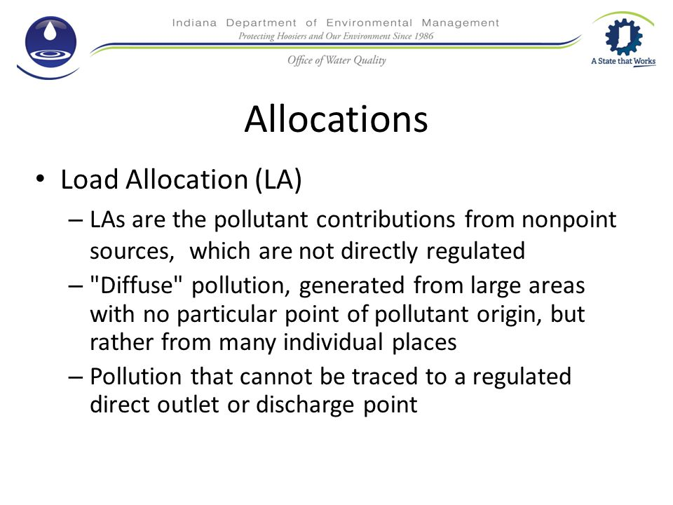 Allocations Load Allocation (LA) – LAs are the pollutant contributions from nonpoint sources, which are not directly regulated – Diffuse pollution, generated from large areas with no particular point of pollutant origin, but rather from many individual places – Pollution that cannot be traced to a regulated direct outlet or discharge point