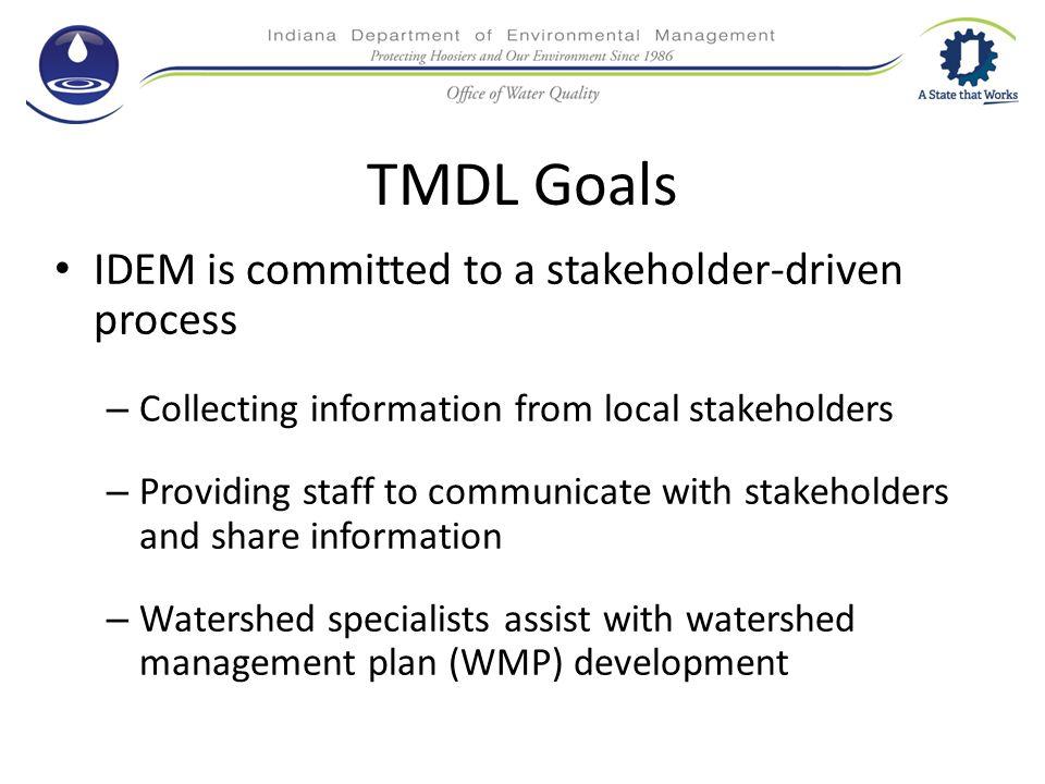 TMDL Goals IDEM is committed to a stakeholder-driven process – Collecting information from local stakeholders – Providing staff to communicate with stakeholders and share information – Watershed specialists assist with watershed management plan (WMP) development