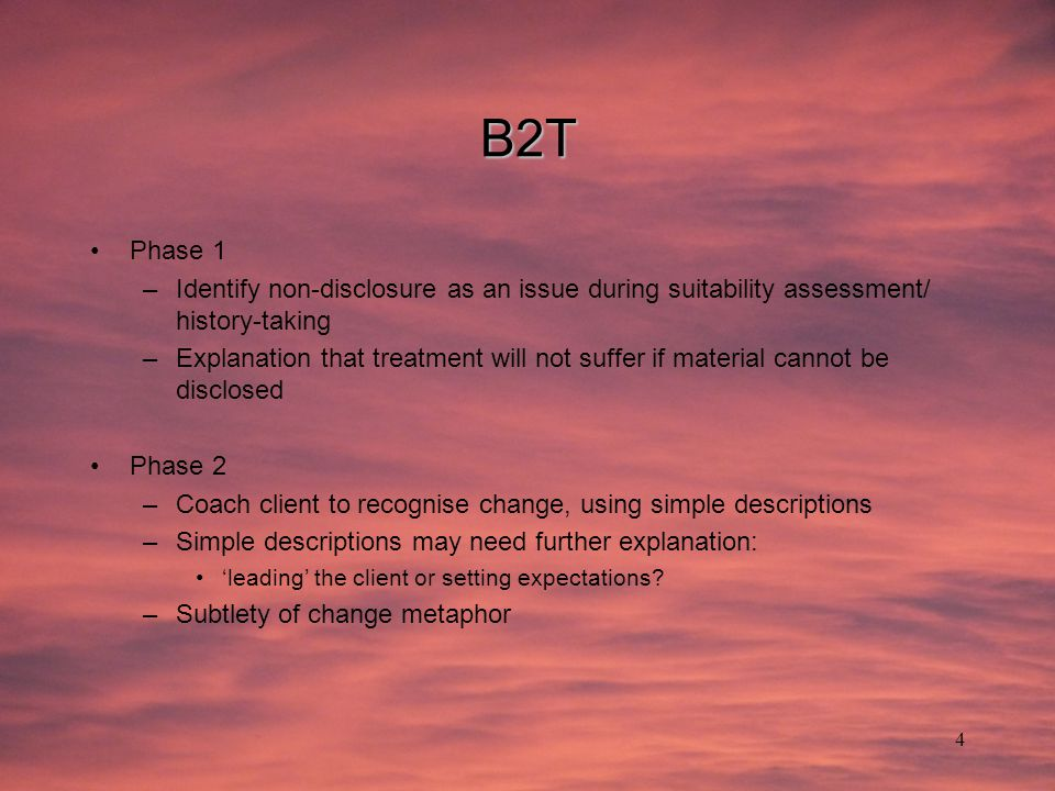 4 B2T Phase 1 –Identify non-disclosure as an issue during suitability assessment/ history-taking –Explanation that treatment will not suffer if material cannot be disclosed Phase 2 –Coach client to recognise change, using simple descriptions –Simple descriptions may need further explanation: 'leading' the client or setting expectations.