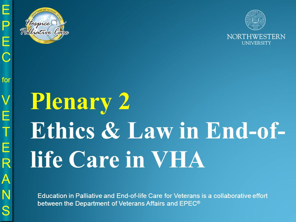 EPE C for VE T E R A N S EPE C for VE T E R A N S Education in Palliative and End-of-life Care for Veterans is a collaborative effort between the Department of Veterans Affairs and EPEC ® Plenary 2 Ethics & Law in End-of- life Care in VHA
