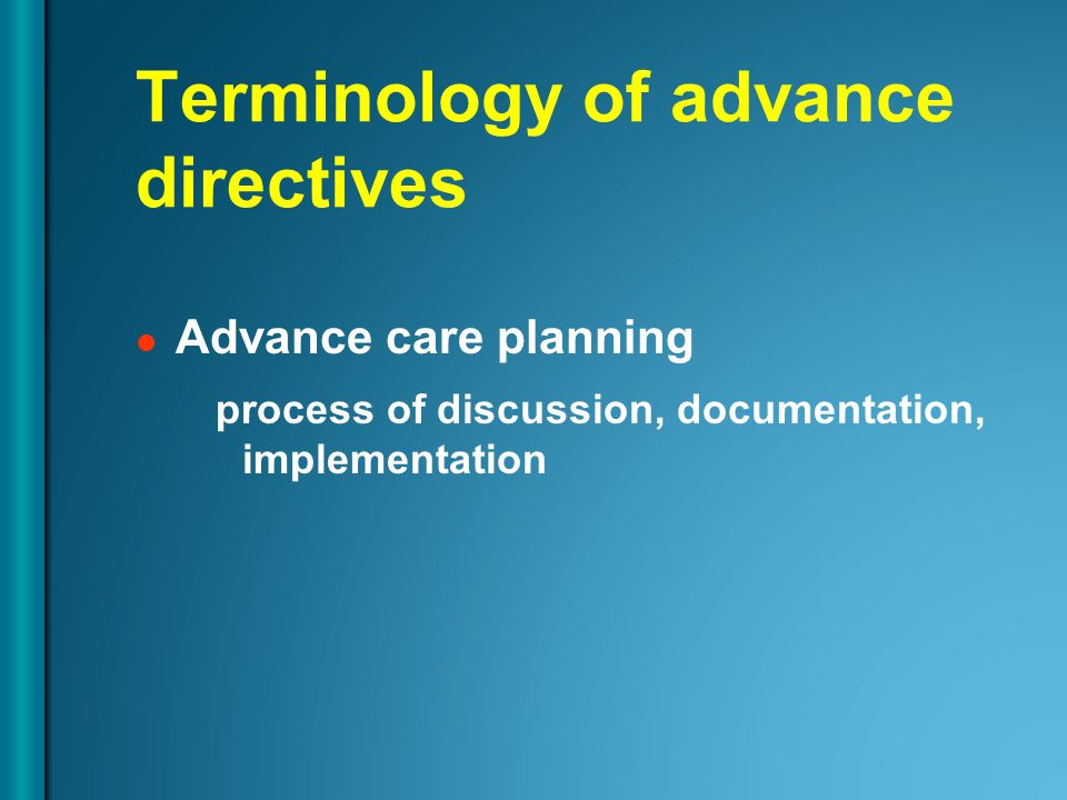 Terminology of advance directives Advance care planning process of discussion, documentation, implementation