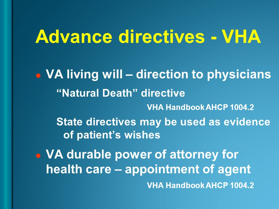 Advance directives - VHA VA living will – direction to physicians Natural Death directive VHA Handbook AHCP State directives may be used as evidence of patient's wishes VA durable power of attorney for health care – appointment of agent VHA Handbook AHCP