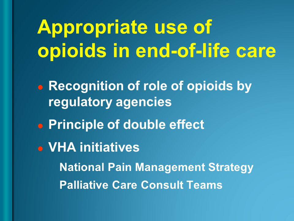 Appropriate use of opioids in end-of-life care Recognition of role of opioids by regulatory agencies Principle of double effect VHA initiatives National Pain Management Strategy Palliative Care Consult Teams