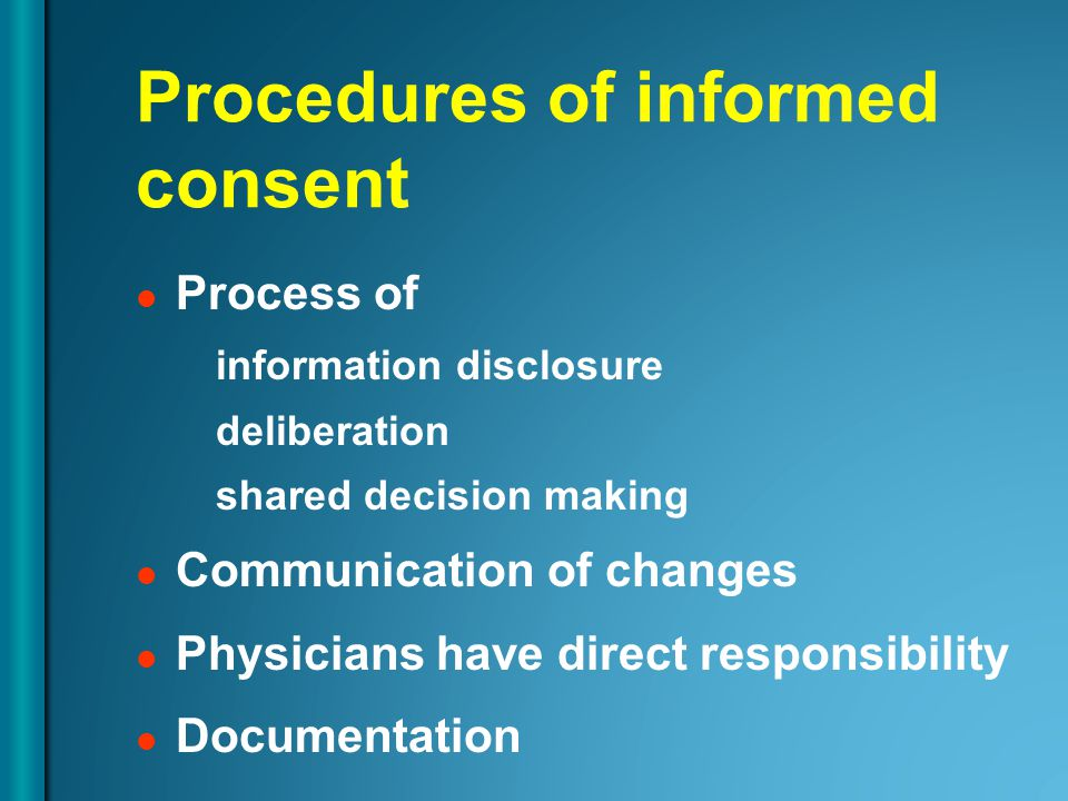 Procedures of informed consent Process of information disclosure deliberation shared decision making Communication of changes Physicians have direct responsibility Documentation