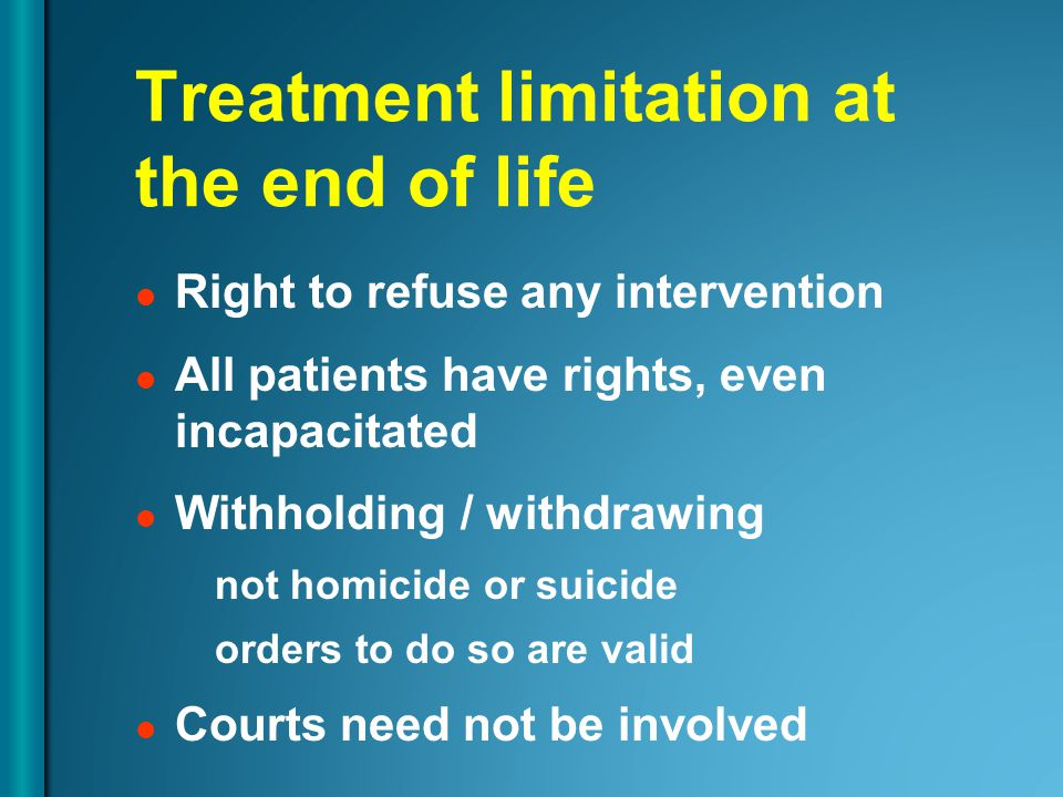 Treatment limitation at the end of life Right to refuse any intervention All patients have rights, even incapacitated Withholding / withdrawing not homicide or suicide orders to do so are valid Courts need not be involved
