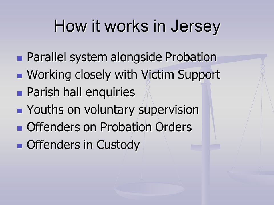 How it works in Jersey Parallel system alongside Probation Parallel system alongside Probation Working closely with Victim Support Working closely with Victim Support Parish hall enquiries Parish hall enquiries Youths on voluntary supervision Youths on voluntary supervision Offenders on Probation Orders Offenders on Probation Orders Offenders in Custody Offenders in Custody