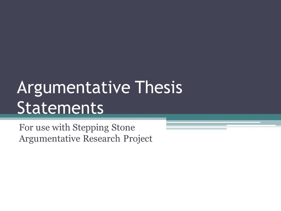 Argumentative Thesis Statements For use with Stepping Stone Argumentative Research Project