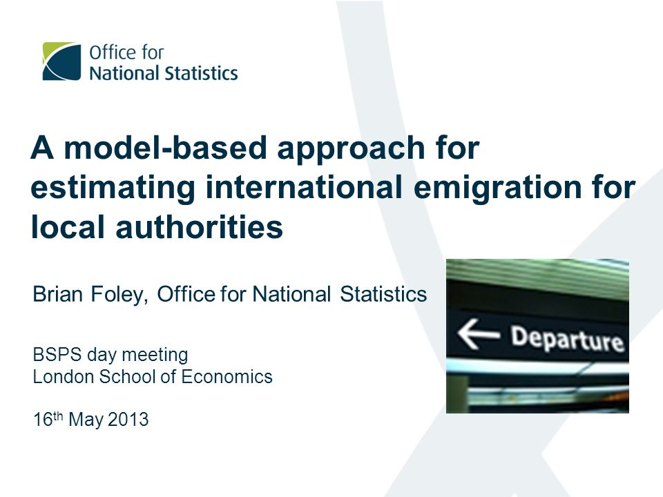 A model-based approach for estimating international emigration for local authorities Brian Foley, Office for National Statistics BSPS day meeting London School of Economics 16 th May 2013