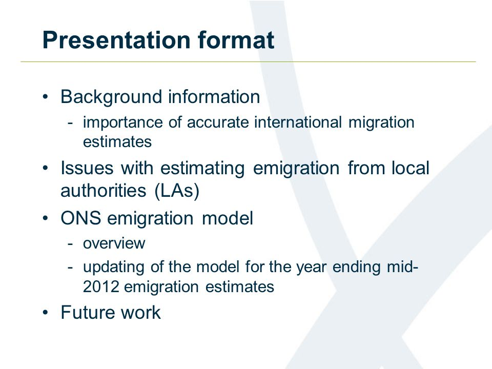 Presentation format Background information -importance of accurate international migration estimates Issues with estimating emigration from local authorities (LAs) ONS emigration model -overview -updating of the model for the year ending mid emigration estimates Future work