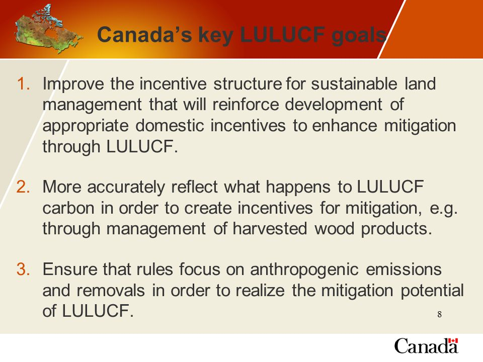 8 Canada's key LULUCF goals 1.Improve the incentive structure for sustainable land management that will reinforce development of appropriate domestic incentives to enhance mitigation through LULUCF.