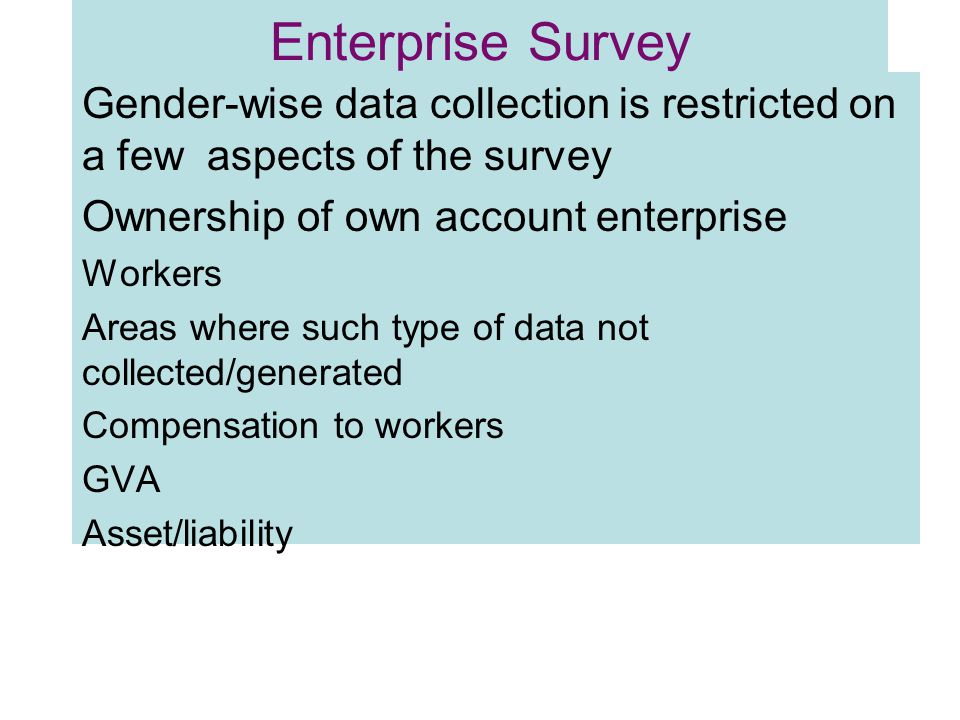 Enterprise Survey Gender-wise data collection is restricted on a few aspects of the survey Ownership of own account enterprise Workers Areas where such type of data not collected/generated Compensation to workers GVA Asset/liability