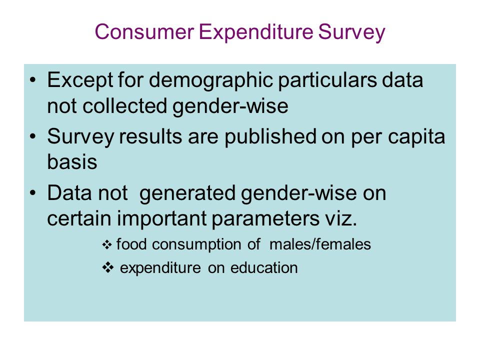 Consumer Expenditure Survey Except for demographic particulars data not collected gender-wise Survey results are published on per capita basis Data not generated gender-wise on certain important parameters viz.