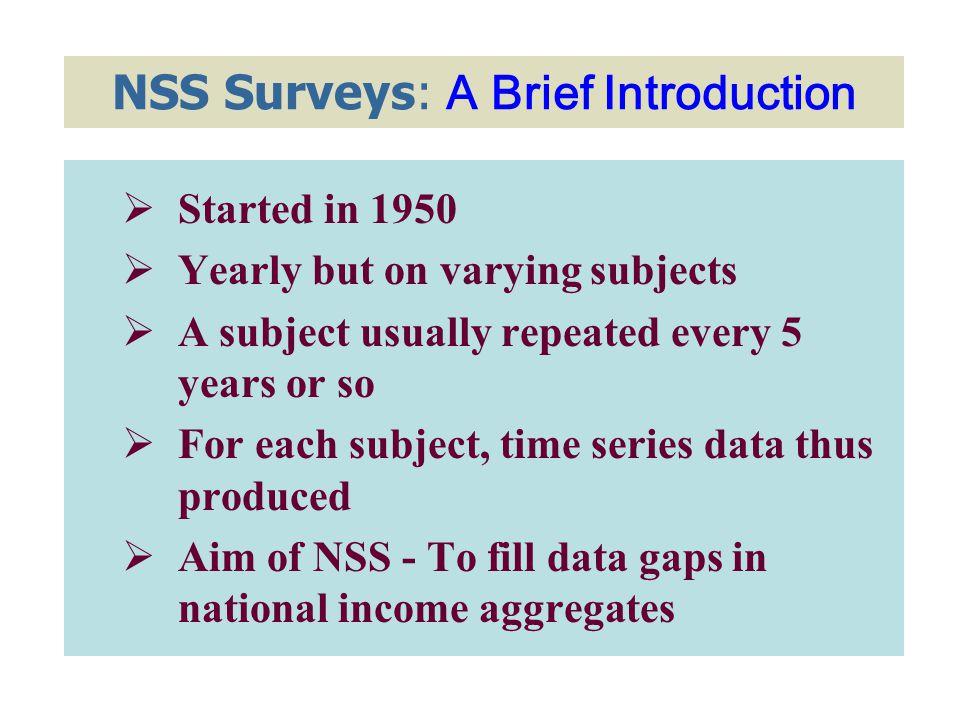 NSS Surveys: A Brief Introduction  Started in 1950  Yearly but on varying subjects  A subject usually repeated every 5 years or so  For each subject, time series data thus produced  Aim of NSS - To fill data gaps in national income aggregates