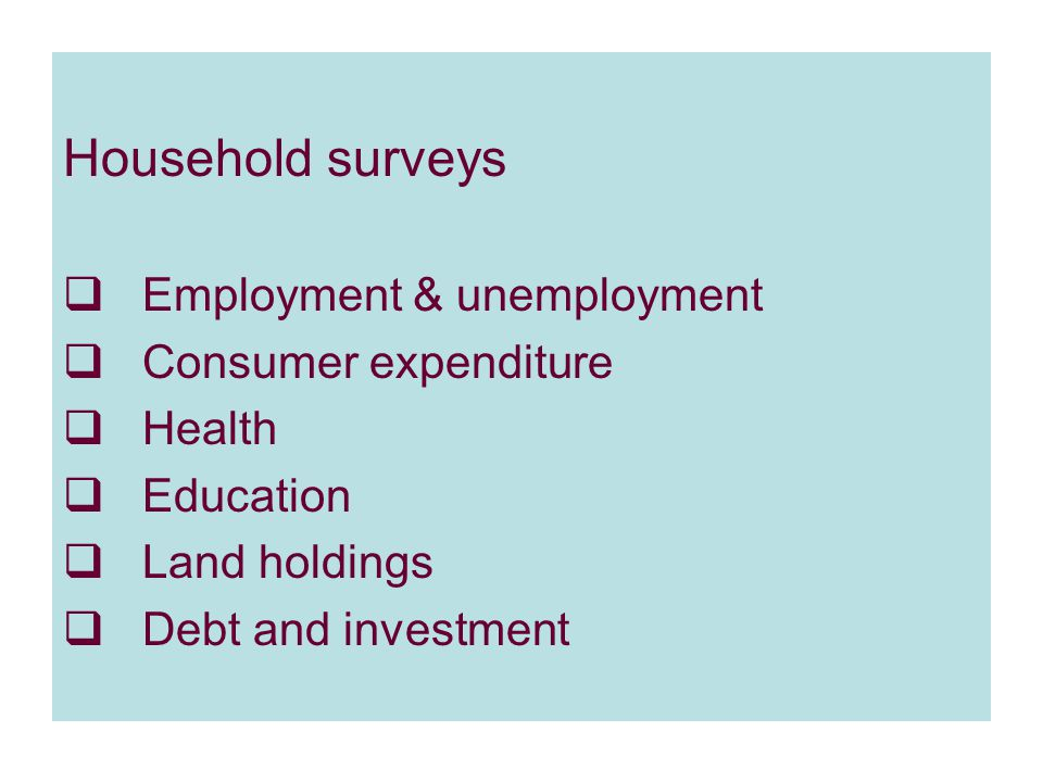 Household surveys  Employment & unemployment  Consumer expenditure  Health  Education  Land holdings  Debt and investment