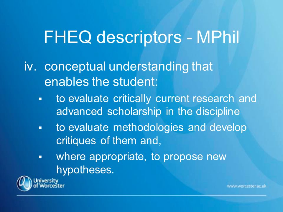 FHEQ descriptors - MPhil iv.conceptual understanding that enables the student:  to evaluate critically current research and advanced scholarship in the discipline  to evaluate methodologies and develop critiques of them and,  where appropriate, to propose new hypotheses.