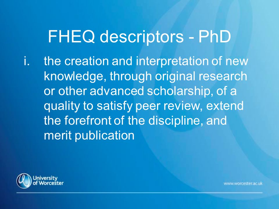 FHEQ descriptors - PhD i.the creation and interpretation of new knowledge, through original research or other advanced scholarship, of a quality to satisfy peer review, extend the forefront of the discipline, and merit publication