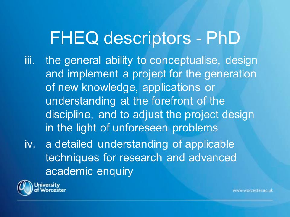 FHEQ descriptors - PhD iii.the general ability to conceptualise, design and implement a project for the generation of new knowledge, applications or understanding at the forefront of the discipline, and to adjust the project design in the light of unforeseen problems iv.a detailed understanding of applicable techniques for research and advanced academic enquiry