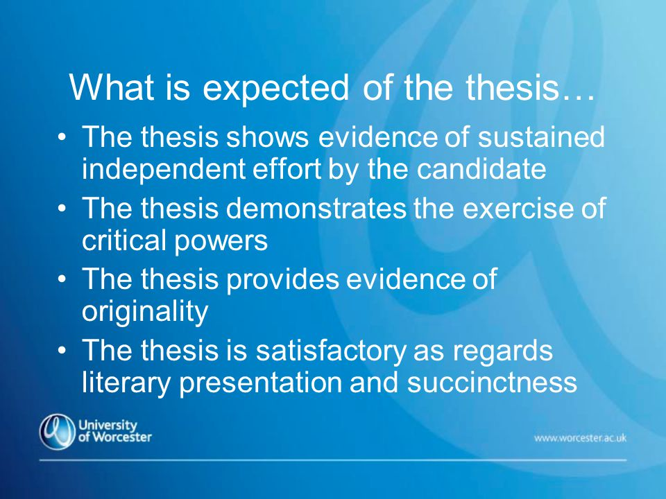 What is expected of the thesis… The thesis shows evidence of sustained independent effort by the candidate The thesis demonstrates the exercise of critical powers The thesis provides evidence of originality The thesis is satisfactory as regards literary presentation and succinctness
