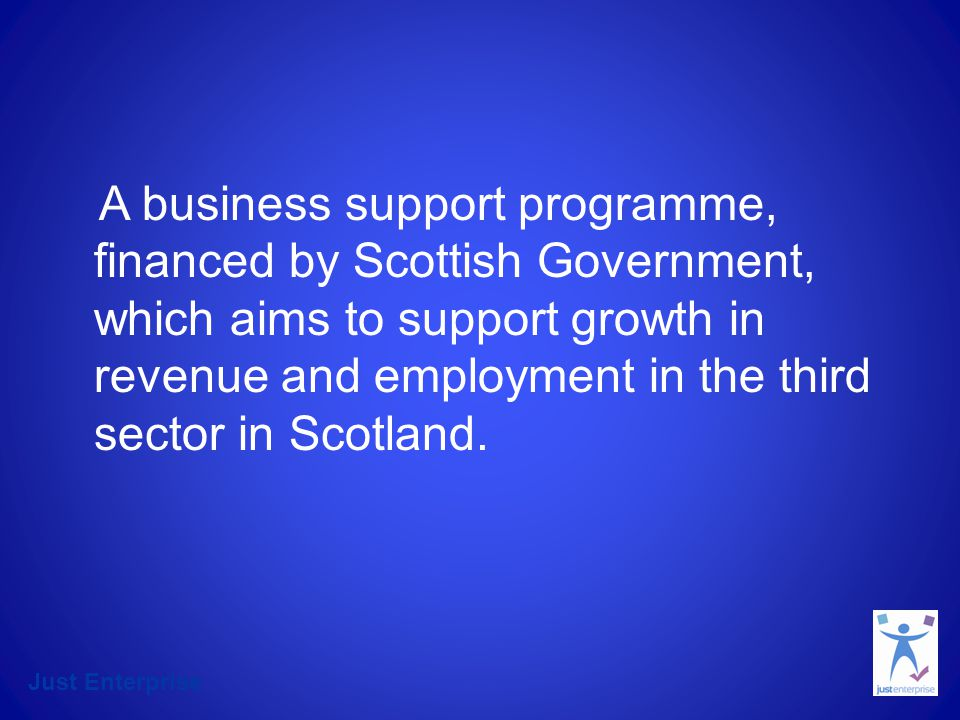 A business support programme, financed by Scottish Government, which aims to support growth in revenue and employment in the third sector in Scotland.