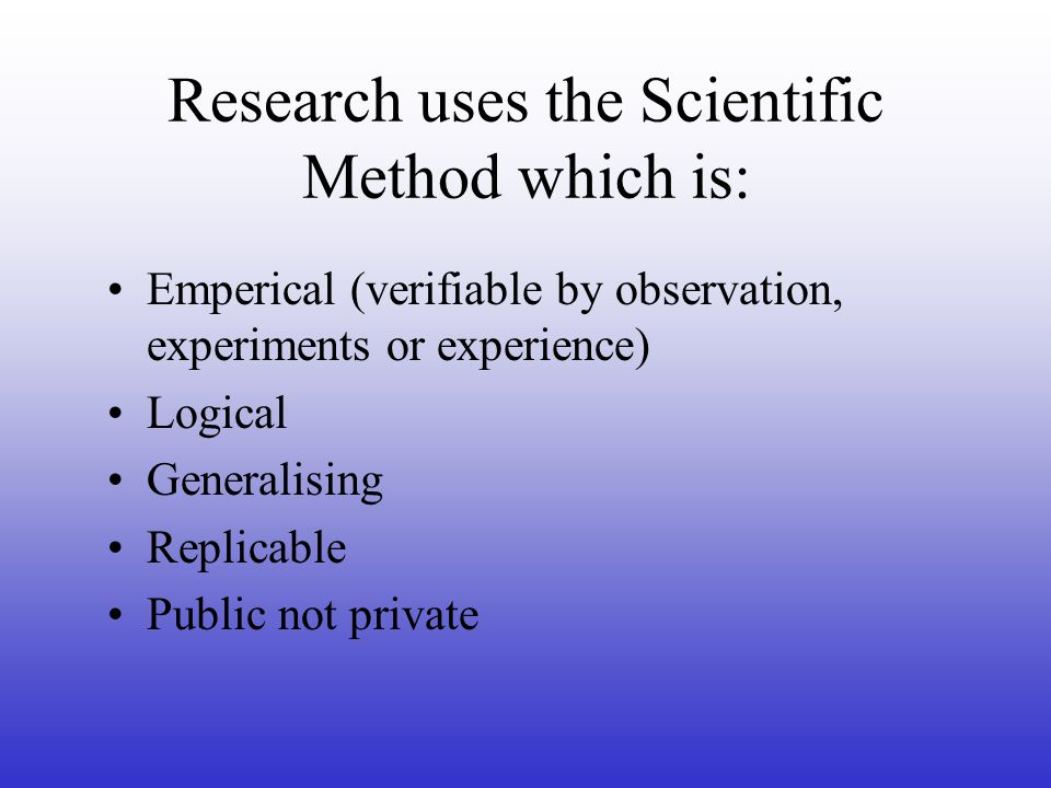 Research uses the Scientific Method which is: Emperical (verifiable by observation, experiments or experience) Logical Generalising Replicable Public not private