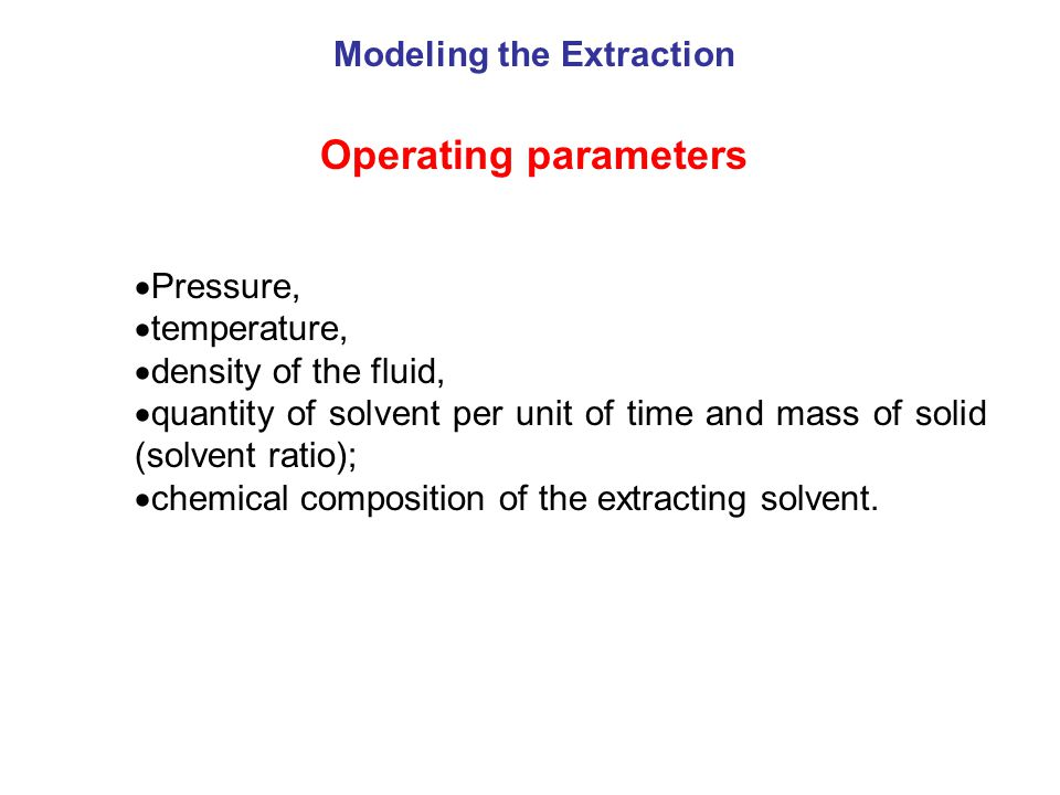 Operating parameters  Pressure,  temperature,  density of the fluid,  quantity of solvent per unit of time and mass of solid (solvent ratio);  chemical composition of the extracting solvent.