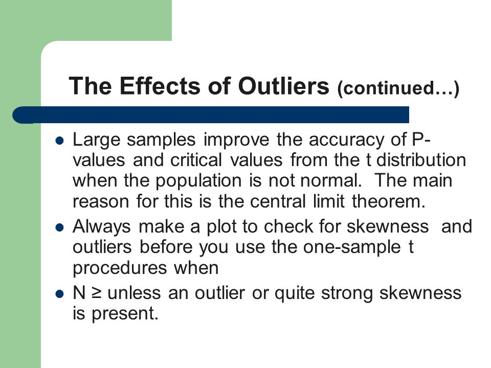 The Effects of Outliers (continued…) Large samples improve the accuracy of P- values and critical values from the t distribution when the population is not normal.
