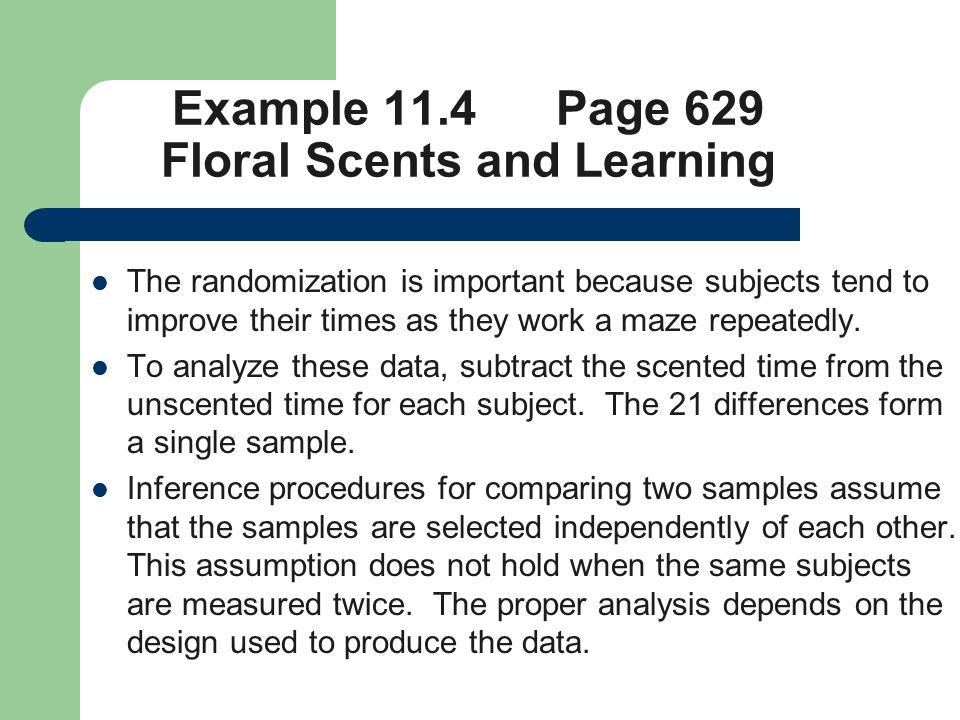 Example 11.4 Page 629 Floral Scents and Learning The randomization is important because subjects tend to improve their times as they work a maze repeatedly.
