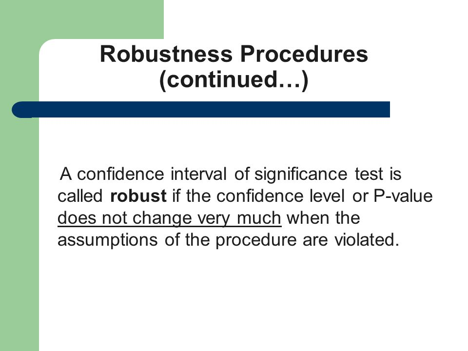 Robustness Procedures (continued…) A confidence interval of significance test is called robust if the confidence level or P-value does not change very much when the assumptions of the procedure are violated.
