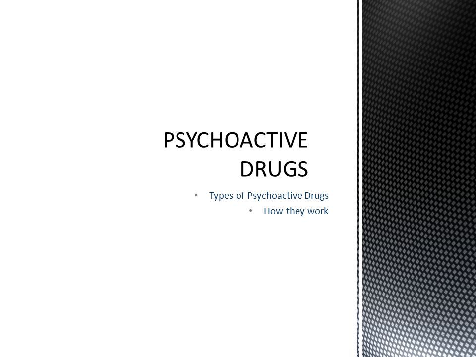 Types of Psychoactive Drugs How they work