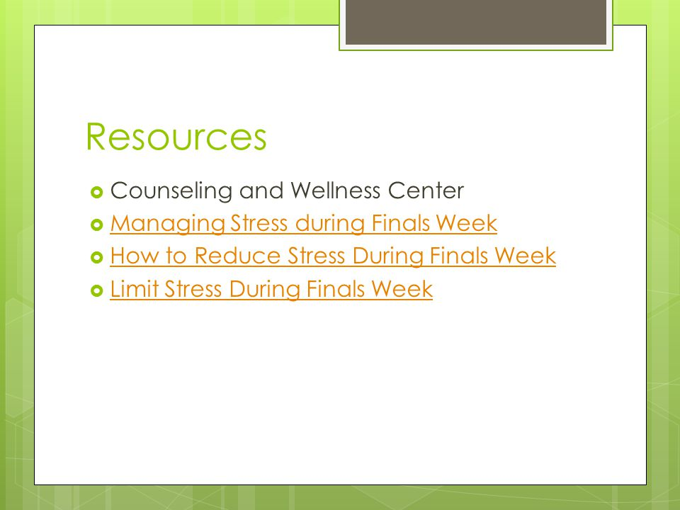 Resources  Counseling and Wellness Center  Managing Stress during Finals Week Managing Stress during Finals Week  How to Reduce Stress During Finals Week How to Reduce Stress During Finals Week  Limit Stress During Finals Week Limit Stress During Finals Week