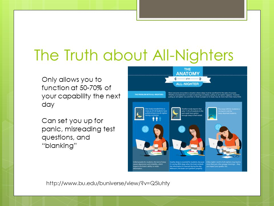 The Truth about All-Nighters   v=Q5Iuhty Only allows you to function at 50-70% of your capability the next day Can set you up for panic, misreading test questions, and blanking
