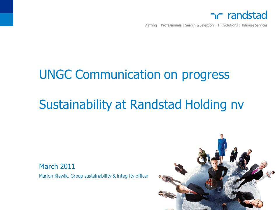 UNGC Communication on progress Sustainability at Randstad Holding nv March 2011 Marion Kiewik, Group sustainability & integrity officer