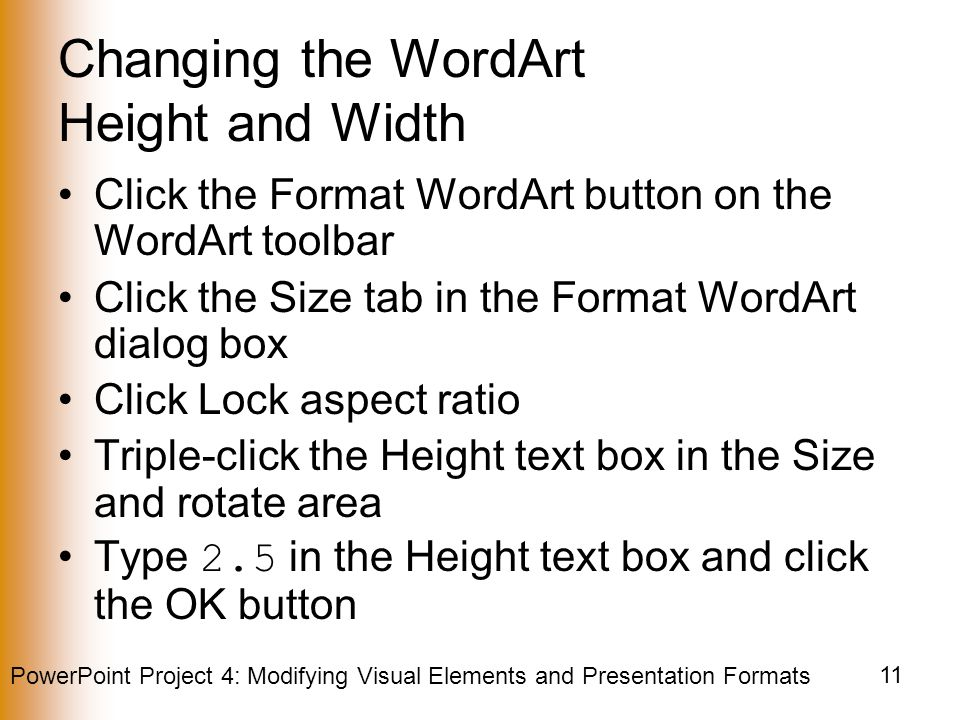 PowerPoint Project 4: Modifying Visual Elements and Presentation Formats 11 Changing the WordArt Height and Width Click the Format WordArt button on the WordArt toolbar Click the Size tab in the Format WordArt dialog box Click Lock aspect ratio Triple-click the Height text box in the Size and rotate area Type 2.5 in the Height text box and click the OK button
