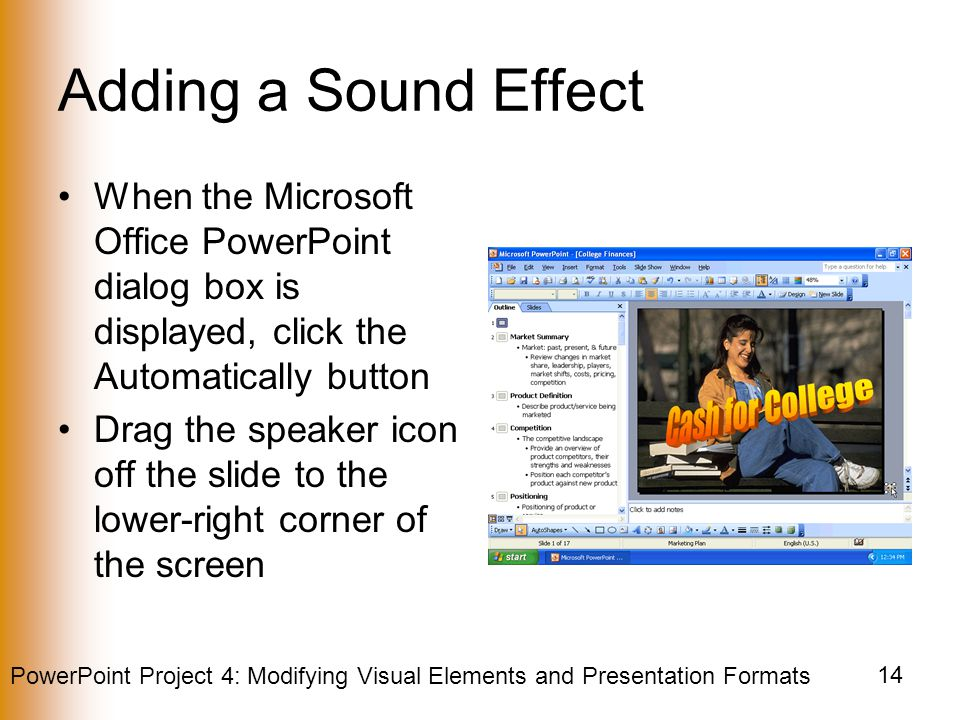 PowerPoint Project 4: Modifying Visual Elements and Presentation Formats 14 Adding a Sound Effect When the Microsoft Office PowerPoint dialog box is displayed, click the Automatically button Drag the speaker icon off the slide to the lower-right corner of the screen