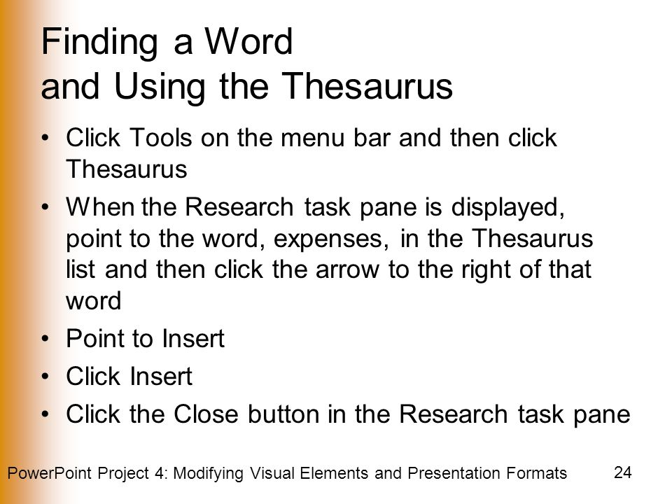 PowerPoint Project 4: Modifying Visual Elements and Presentation Formats 24 Finding a Word and Using the Thesaurus Click Tools on the menu bar and then click Thesaurus When the Research task pane is displayed, point to the word, expenses, in the Thesaurus list and then click the arrow to the right of that word Point to Insert Click Insert Click the Close button in the Research task pane