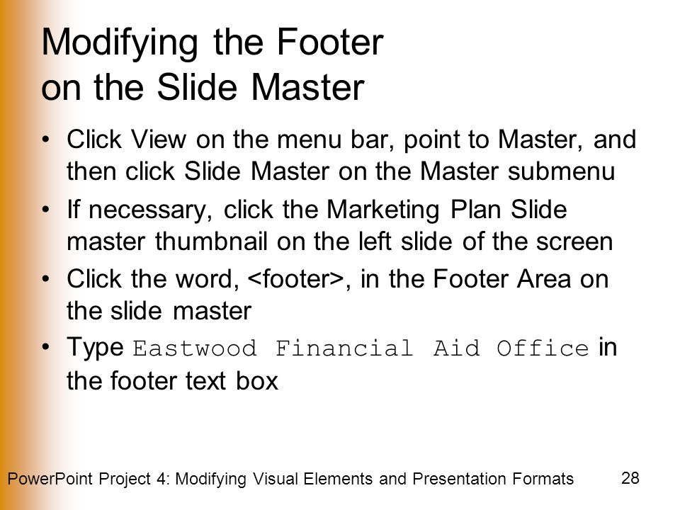 PowerPoint Project 4: Modifying Visual Elements and Presentation Formats 28 Modifying the Footer on the Slide Master Click View on the menu bar, point to Master, and then click Slide Master on the Master submenu If necessary, click the Marketing Plan Slide master thumbnail on the left slide of the screen Click the word,, in the Footer Area on the slide master Type Eastwood Financial Aid Office in the footer text box