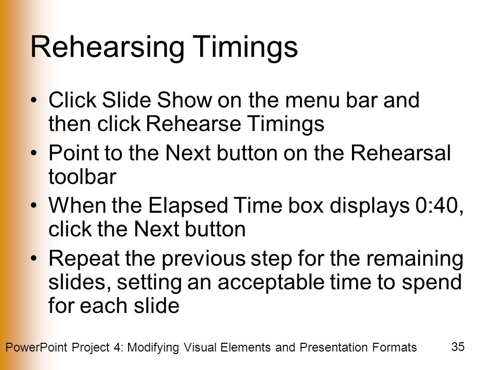 PowerPoint Project 4: Modifying Visual Elements and Presentation Formats 35 Rehearsing Timings Click Slide Show on the menu bar and then click Rehearse Timings Point to the Next button on the Rehearsal toolbar When the Elapsed Time box displays 0:40, click the Next button Repeat the previous step for the remaining slides, setting an acceptable time to spend for each slide