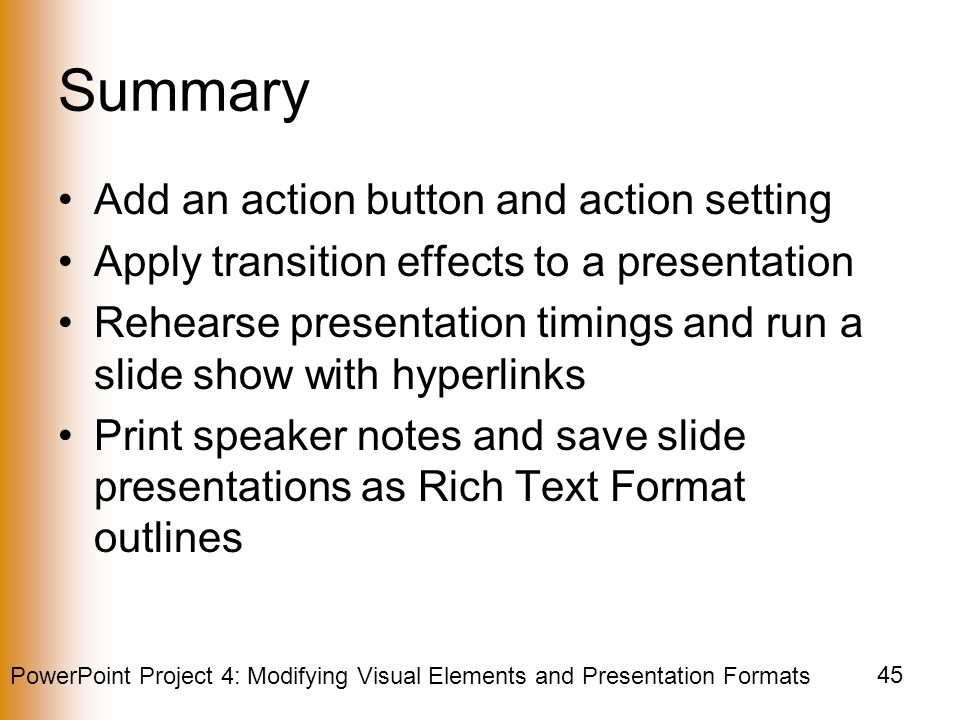 PowerPoint Project 4: Modifying Visual Elements and Presentation Formats 45 Summary Add an action button and action setting Apply transition effects to a presentation Rehearse presentation timings and run a slide show with hyperlinks Print speaker notes and save slide presentations as Rich Text Format outlines