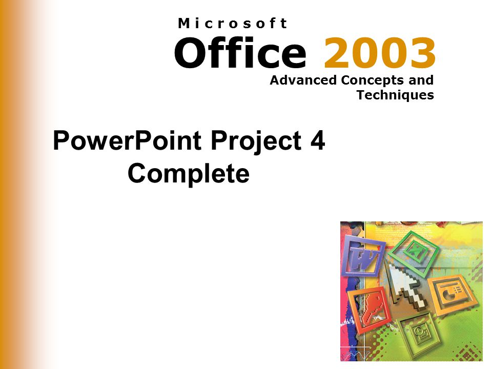 Office 2003 Advanced Concepts and Techniques M i c r o s o f t PowerPoint Project 4 Complete