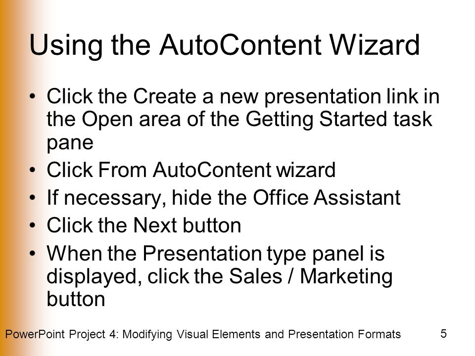 PowerPoint Project 4: Modifying Visual Elements and Presentation Formats 5 Using the AutoContent Wizard Click the Create a new presentation link in the Open area of the Getting Started task pane Click From AutoContent wizard If necessary, hide the Office Assistant Click the Next button When the Presentation type panel is displayed, click the Sales / Marketing button