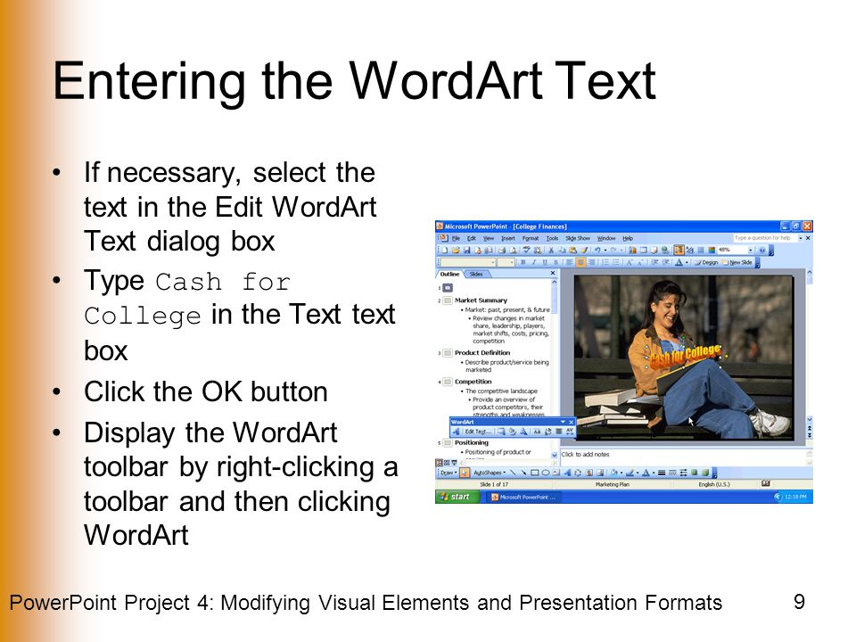 PowerPoint Project 4: Modifying Visual Elements and Presentation Formats 9 Entering the WordArt Text If necessary, select the text in the Edit WordArt Text dialog box Type Cash for College in the Text text box Click the OK button Display the WordArt toolbar by right-clicking a toolbar and then clicking WordArt