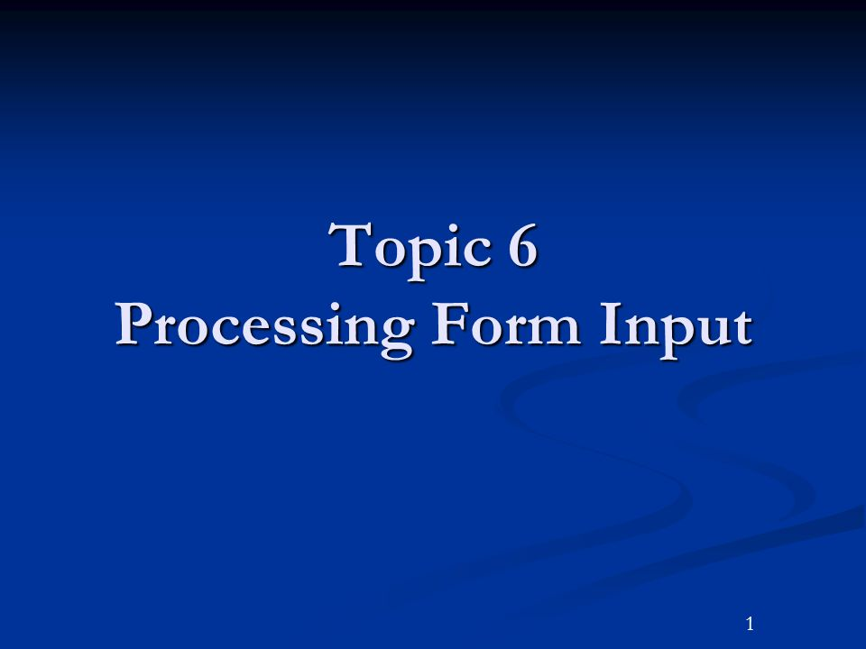 1 Topic 6 Processing Form Input