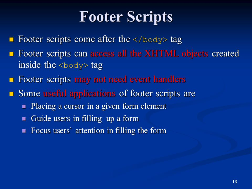 13 Footer Scripts Footer scripts come after the tag Footer scripts come after the tag Footer scripts can access all the XHTML objects created inside the tag Footer scripts can access all the XHTML objects created inside the tag Footer scripts may not need event handlers Footer scripts may not need event handlers Some useful applications of footer scripts are Some useful applications of footer scripts are Placing a cursor in a given form element Placing a cursor in a given form element Guide users in filling up a form Guide users in filling up a form Focus users' attention in filling the form Focus users' attention in filling the form